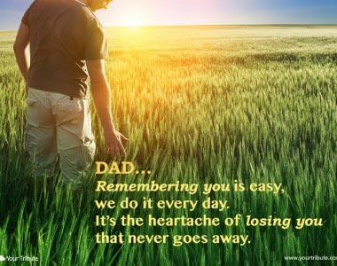 Dad. Remembering you is easy, we do it every day…
